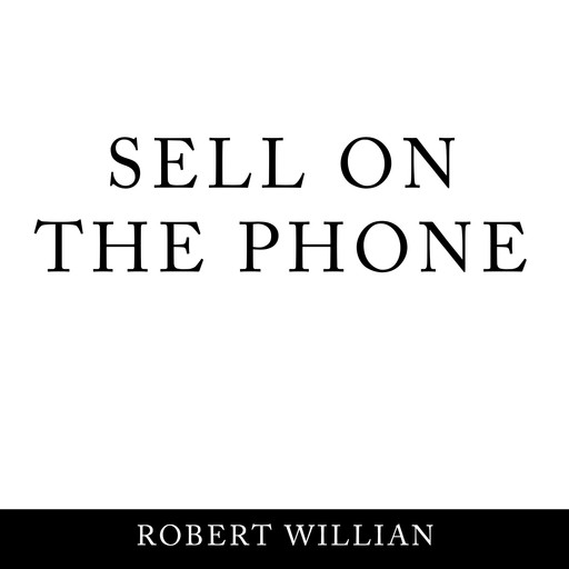 Sell On The Phone: Proven techniques to close any sale on a cold call, Robert William