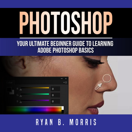 Photoshop: Your Ultimate Beginner Guide To Learning Adobe Photoshop Basics, Ryan B. Morris