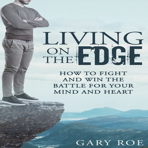Living on the Edge: How to Fight and Win the Battle for Your Mind and Heart, Gary Roe