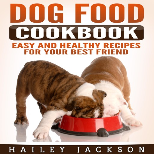 Dog Food Cookbook: Easy and Healthy Recipes for Your Best Friend, Hailey Jackson