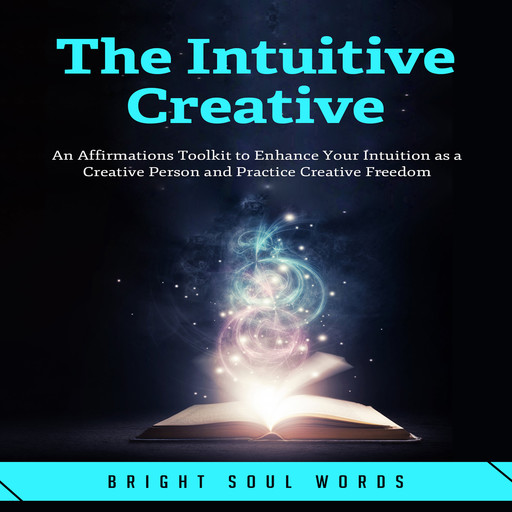 The Intuitive Creative: An Affirmations Toolkit to Enhance Your Intuition as a Creative Person and Practice Creative Freedom, Bright Soul Words