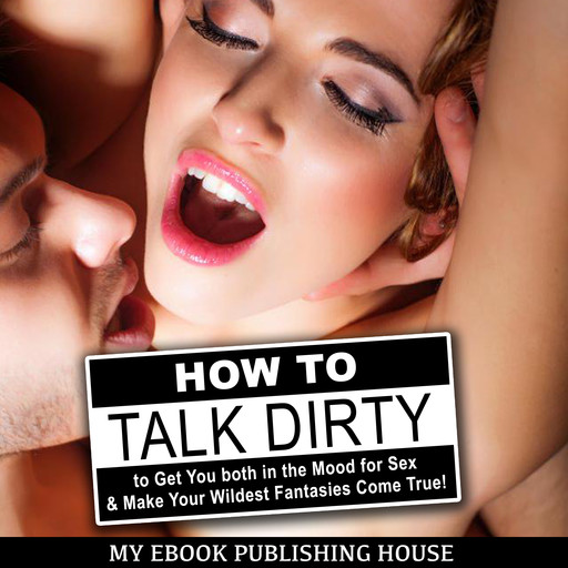 How to Talk Dirty to Get You both in the Mood for Sex & Make Your Wildest Fantasies Come True!, My Ebook Publishing House