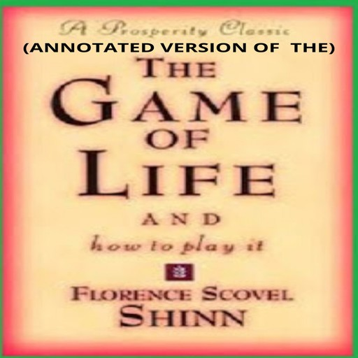 The Game of Life and How to Play It (Annotated), Florence Scovel Shinn