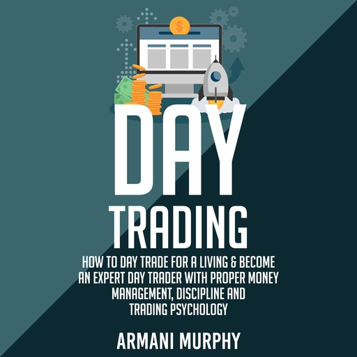 Day Trading: How to Day Trade for a Living & Become An Expert Day Trader With Proper Money Management, Discipline and Trading Psychology, Armani Murphy