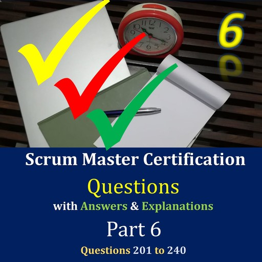 Practice Questions for Scrum Master Certification Assessments, with Answers & Explanations - Part 6, Jimmy Mathew