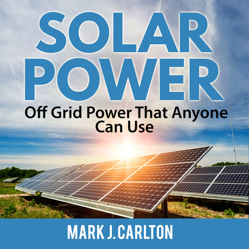Solar Power: Off Grid Power That Anyone Can Use, Mark J. Carlton