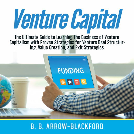 Venture Capital: The Ultimate Guide to Learning The Business of Venture Capitalism with Proven Strategies for Venture Deal Structuring, Value Creation, and Exit Strategies, B.B. Arrow-Blackford