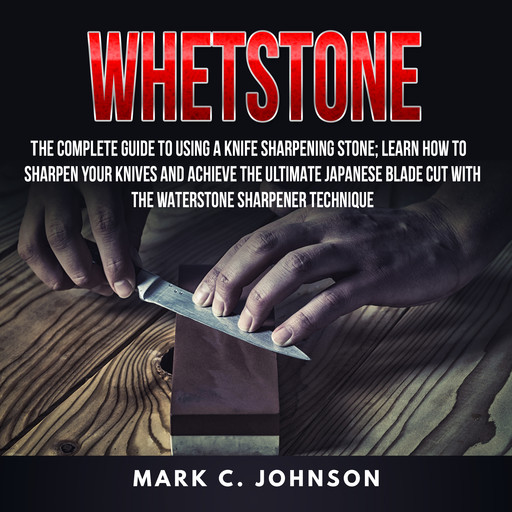 Whetstone: The Complete Guide To Using A Knife Sharpening Stone; Learn How To Sharpen Your Knives And Achieve The Ultimate Japanese Blade Cut With The Waterstone Sharpener Technique, Mark Johnson