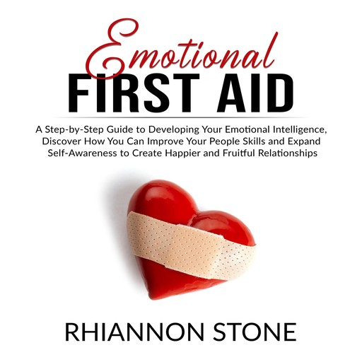 Emotional First Aid: A Step-by-Step Guide to Developing Your Emotional Intelligence, Discover How You Can Improve Your People Skills and Expand Self-Awareness to Create Happier and Fruitful Relationships, Rhiannon Stone