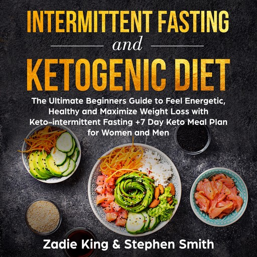 Intermittent Fasting and Ketogenic Diet: The Ultimate Beginners Guide to Feel Energetic, Healthy and Maximize Weight Loss with Keto-intermittent Fasting +7 Day Keto Meal Plan for Women and Men, Stephen Smith, Zadie King