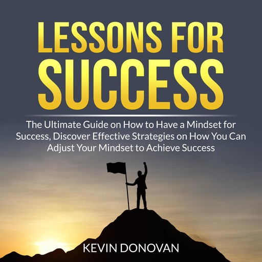 Lessons for Success: The Ultimate Guide on How to Have a Mindset for Success, Discover Effective Strategies on How You Can Adjust Your Mindset to Achieve Success, Kevin Donovan