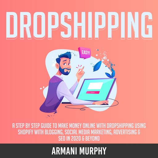 Dropshipping: A Step by Step Guide to Make Money Online With Dropshipping Using Shopify With Blogging, Social Media Marketing, Advertising & SEO in 2020 & Beyond, Armani Murphy