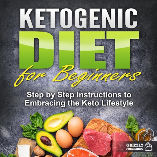 Ketogenic Diet for Beginners: Step by Step Instructions to Embracing the Keto Lifestyle, Grizzly Publishing