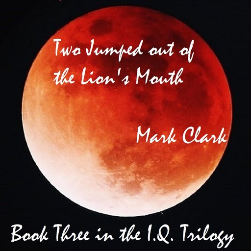 THE I.Q. TRILOGY BOOK 3 - TWO JUMPED OUT OF THE LION'S MOUTH, Mark Clark