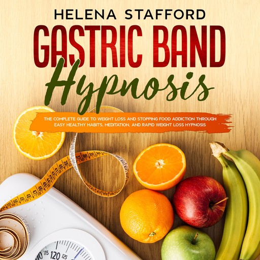 Gastric Band Hypnosis: The Complete Guide to Weight Loss and Stopping Food Addiction Through Easy Healthy Habits, Meditation, and Rapid Weight Loss Hypnosis, Helena Stafford