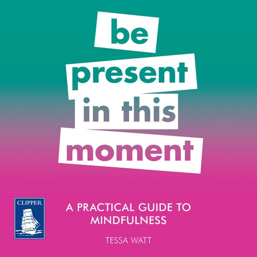 Practical Guide to Mindfulness, A: Be Present in this Moment, Tessa Watt