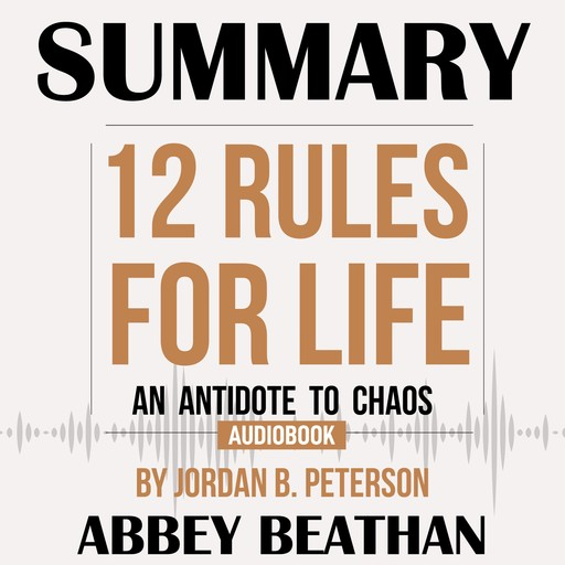 Summary of 12 Rules for Life: An Antidote to Chaos by Jordan B. Peterson, Abbey Beathan