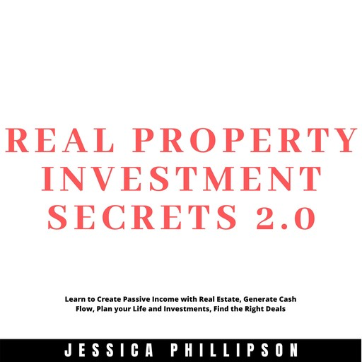 Real Property Investment Secrets 2.0. Learn to Create Passive Income with Real Estate, Generate Cash Flow, Plan your Life and Investment, Find the Right Deals, Jessica Phillipson