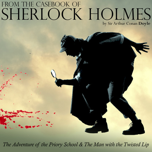 From The Casebook of Sherlock Holmes: The Adventure of the Priory School & The Man with the Twisted Lip, Arthur Conan Doyle