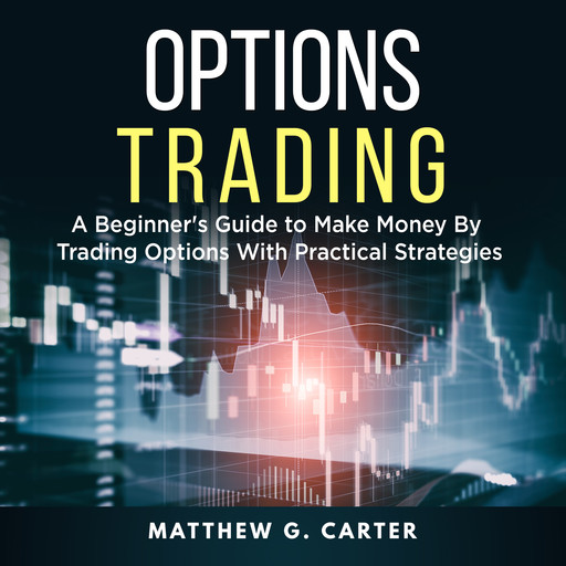 Options Trading: A Beginner's Guide to Make Money By Trading Options With Practical Strategies, Matthew G. Carter