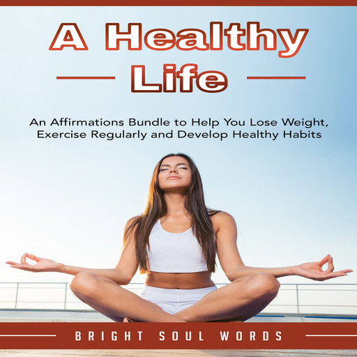A Healthy Life: An Affirmations Bundle to Help You Lose Weight, Exercise Regularly and Develop Healthy Habits, Bright Soul Words