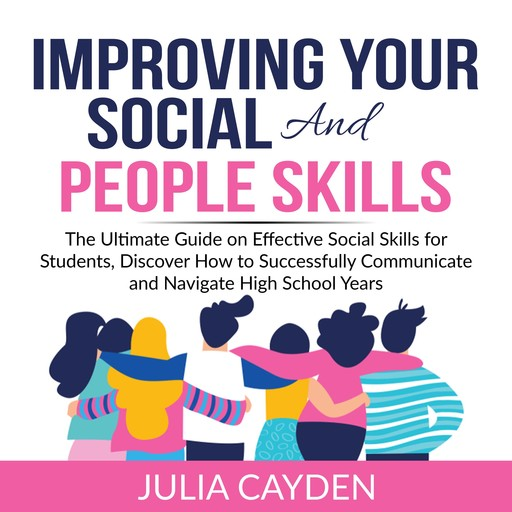 Improving Your Social and People Skills: The Ultimate Guide on Effective Social Skills for Students, Discover How to Successfully Communicate and Navigate High School Years, Julia Cayden