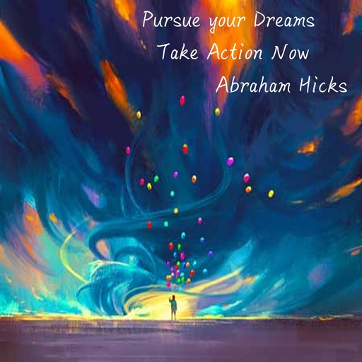 Pursue your Dreams Take action now, Abraham Hicks
