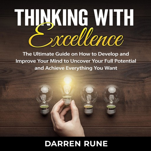Thinking With Excellence: The Ultimate Guide on How to Develop and Improve Your Mind to Uncover Your Full Potential and Achieve Everything You Want, Darren Rune