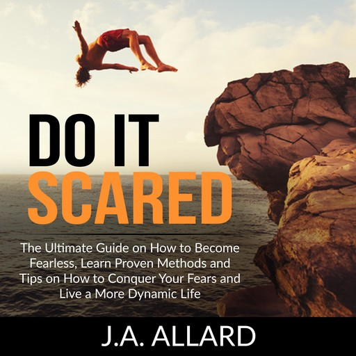 Do It Scared: The Ultimate Guide on How to Become Fearless, Learn Proven Methods and Tips on How to Conquer Your Fears and Live a More Dynamic Life, J.A. Allard