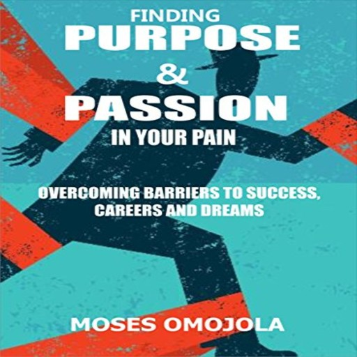 Finding Purpose & Passion In Your Pain: Overcoming Barriers To Success, Careers and Dreams, Moses Omojola