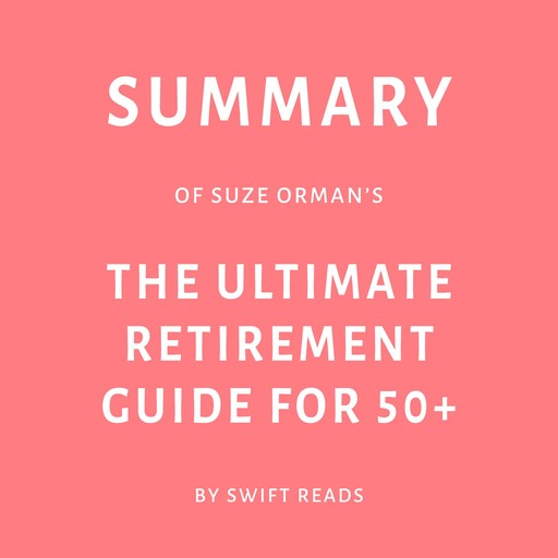 Summary of Suze Orman's The Ultimate Retirement Guide for 50+, Swift Reads