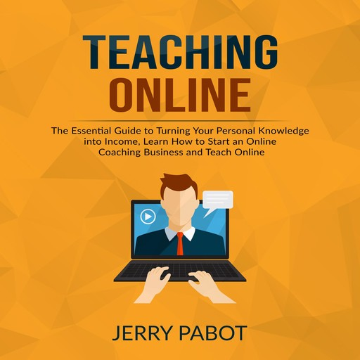 Teaching Online: The Essential Guide to Turning Your Personal Knowledge into Income, Learn How to Start an Online Coaching Business and Teach Online, Jerry Pabot