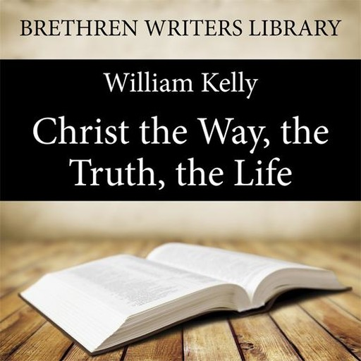 Christ the Way, the Truth, the Life, William Kelly