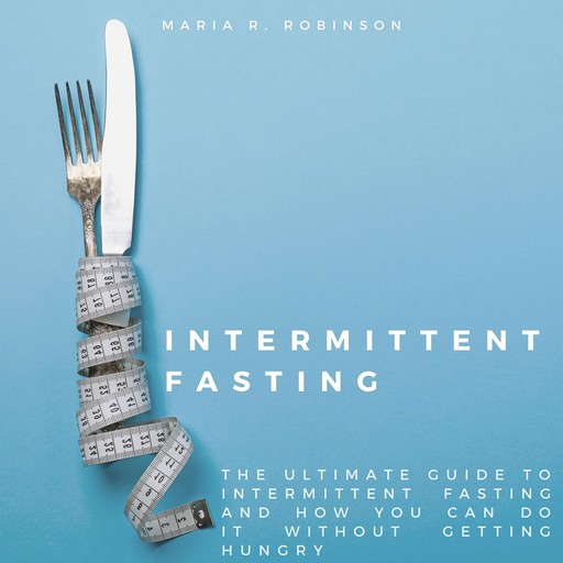 Intermittent Fasting: The ultimate guide to intermittent fasting and how you can do it without getting hungry, Maria R Robinson