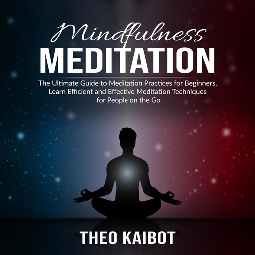 Mindfulness Meditation: The Ultimate Guide to Meditation Practices for Beginners, Learn Efficient and Effective Meditation Techniques for People on the Go, Theo Kaibot