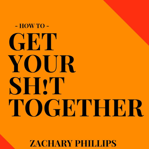 How To Get Your Sh!t Together, Zachary Phillips