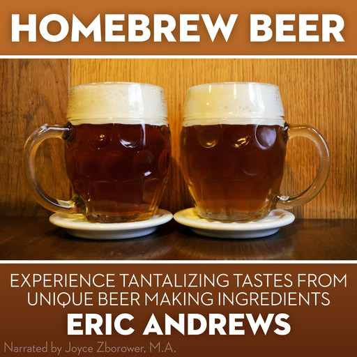 Homebrew Beer -- Experience Tantalizing Tastes From Unique Beer Making ingredients, Eric Andrews