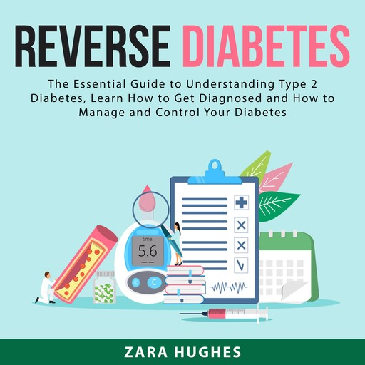 Reverse Diabetes: The Essential Guide to Understanding Type 2 Diabetes, Learn How to Get Diagnosed and How to Manage and Control Your Diabetes, Zara Hughes
