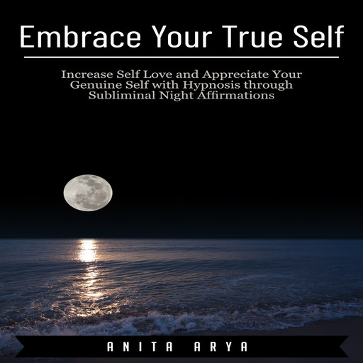 Embrace Your True Self: Increase Self Love and Appreciate Your Genuine Self with Hypnosis through Subliminal Night Affirmations, Anita Arya