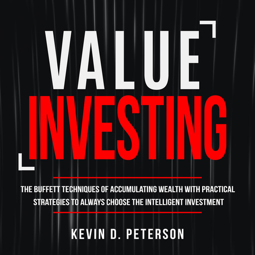 Value Investing: The Buffett Techniques Of Accumulating Wealth With Practical Strategies To Always Choose The Intelligent Investment, Kevin D. Peterson