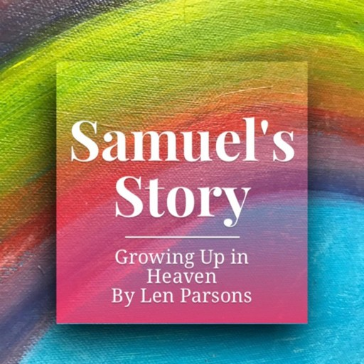 Samuel's Story : Growing Up In Heaven, Len Parsons