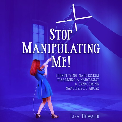 Stop Manipulating Me!: Identifying Narcissism, Disarming A Narcissist & Overcoming Narcissistic Abuse, Lisa Howard