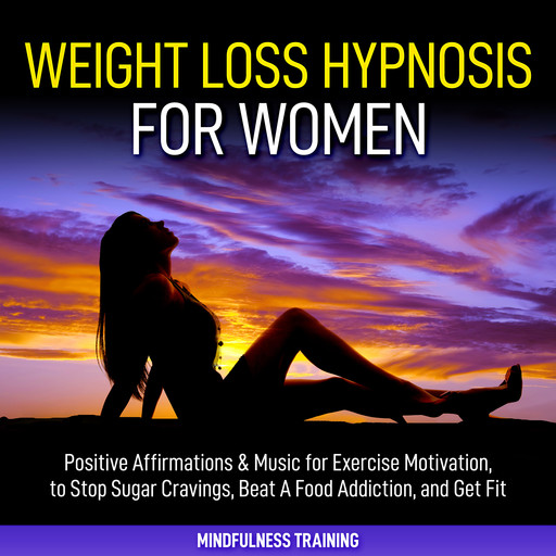 Weight Loss Hypnosis for Women: Positive Affirmations & Music for Exercise Motivation, to Stop Sugar Cravings, Beat A Food Addiction, and Get Fit (Law of Attraction & Weight Loss Affirmations Guided Meditation), Mindfulness Training
