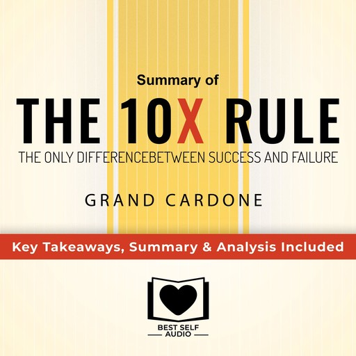 Summary of The 10X Rule: The Only Difference Between Success and Failure by Grant Cardone: Key Takeaways, Summary & Analysis Included, Best Self Audio