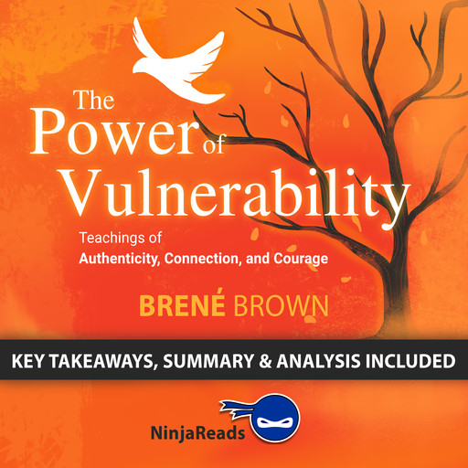 The Power of Vulnerability:Teachings of Authenticity, Connection, and Courage by Brené Brown: Key Takeaways, Summary & Analysis Included, Ninja Reads
