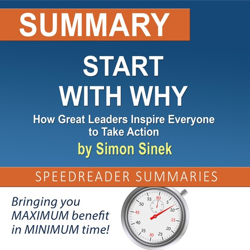 Summary of Start with Why: How Great Leaders Inspire Everyone to Take Action by Simon Sinek, SpeedReader Summaries