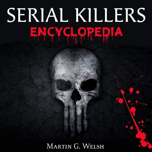 Serial Killers Encyclopedia: The Book Of The World's Worst Murderers In History, Martin G. Welsh