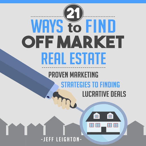 21 Ways to Find Off Market Real Estate: Proven Marketing Strategies to Finding Lucrative Deals, Jeff Leighton