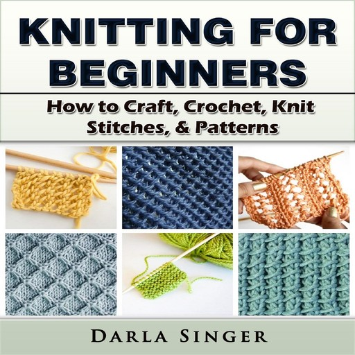 Knitting for Beginners: How to Craft, Crochet, Knit Stitches, & Patterns, Darla Singer