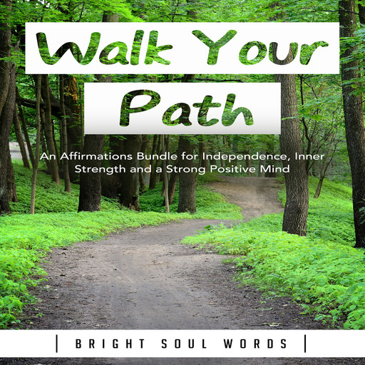 Walk Your Path: An Affirmations Bundle for Independence, Inner Strength and a Strong Positive Mind, Bright Soul Words